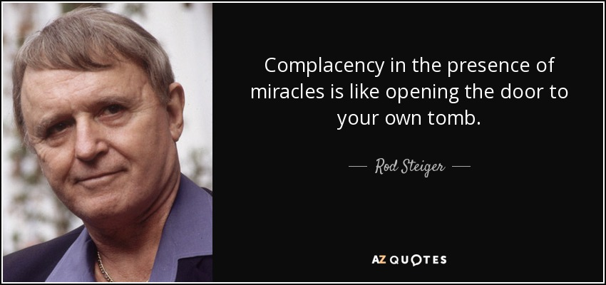 Complacency in the presence of miracles is like opening the door to your own tomb. - Rod Steiger