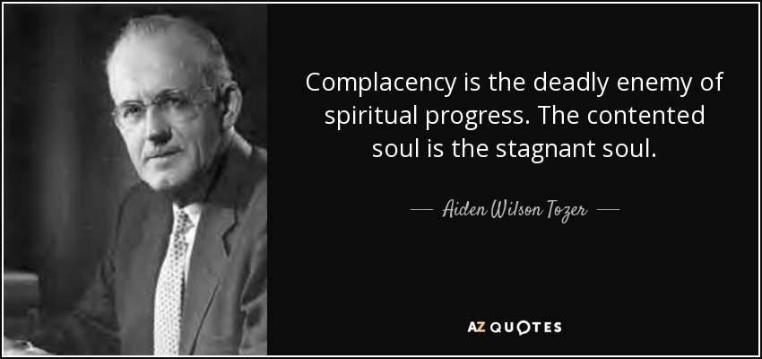 Complacency is the deadly enemy of spiritual progress. The contented soul is the stagnant soul. - Aiden Wilson Tozer