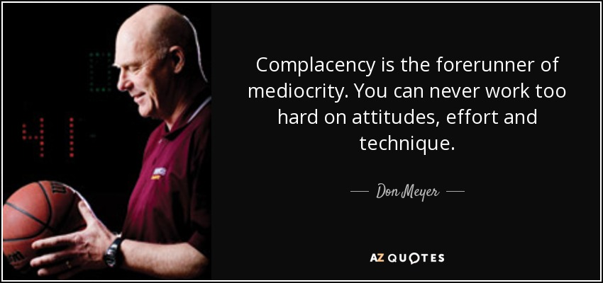 Complacency is the forerunner of mediocrity. You can never work too hard on attitudes, effort and technique. - Don Meyer