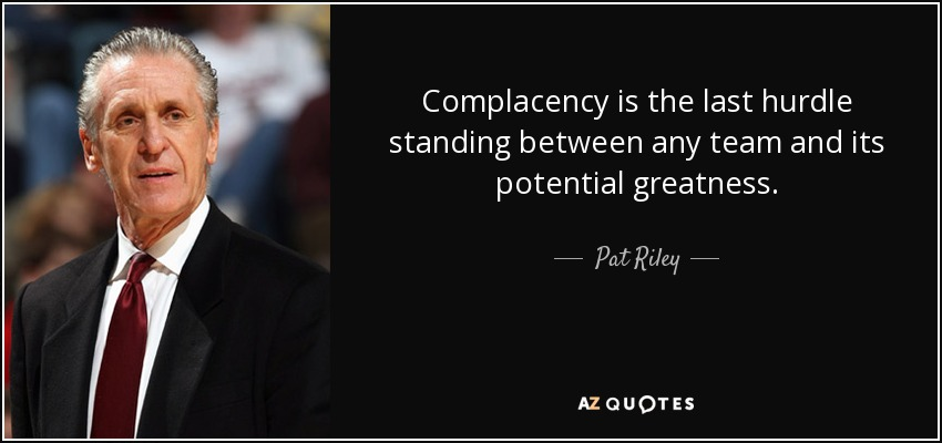 Complacency is the last hurdle standing between any team and its potential greatness. - Pat Riley