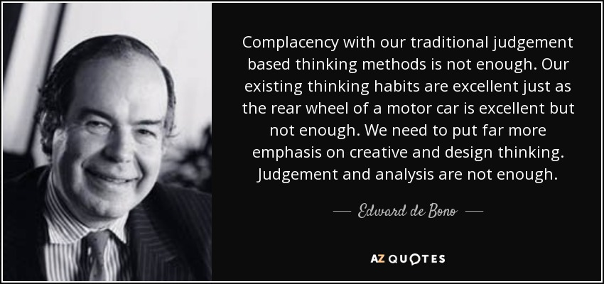 Complacency with our traditional judgement based thinking methods is not enough. Our existing thinking habits are excellent just as the rear wheel of a motor car is excellent but not enough. We need to put far more emphasis on creative and design thinking. Judgement and analysis are not enough. - Edward de Bono