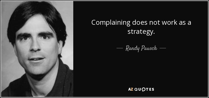 Complaining does not work as a strategy. - Randy Pausch