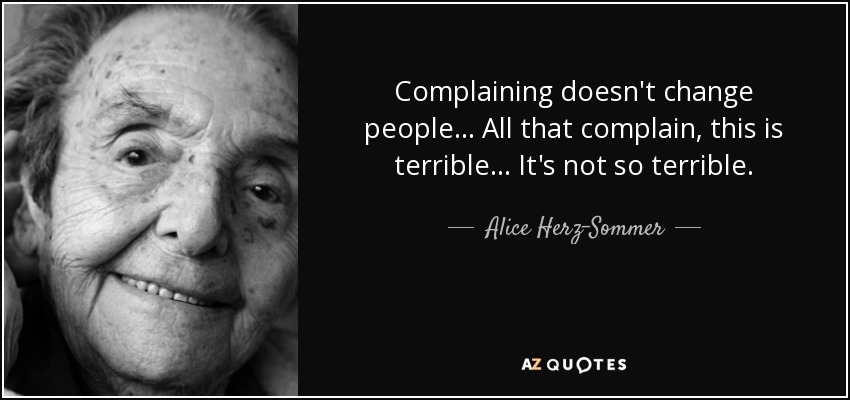 Complaining doesn't change people... All that complain, this is terrible... It's not so terrible. - Alice Herz-Sommer