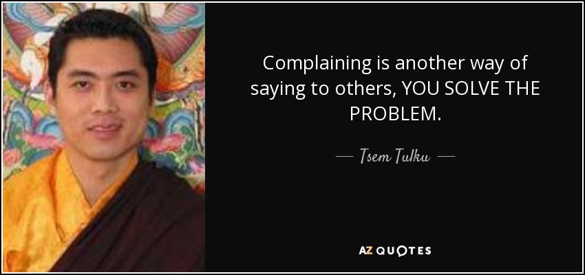 Complaining is another way of saying to others, YOU SOLVE THE PROBLEM. - Tsem Tulku