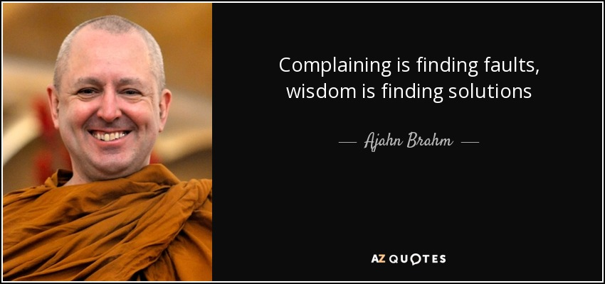 Complaining is finding faults, wisdom is finding solutions - Ajahn Brahm