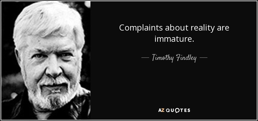 Complaints about reality are immature. - Timothy Findley
