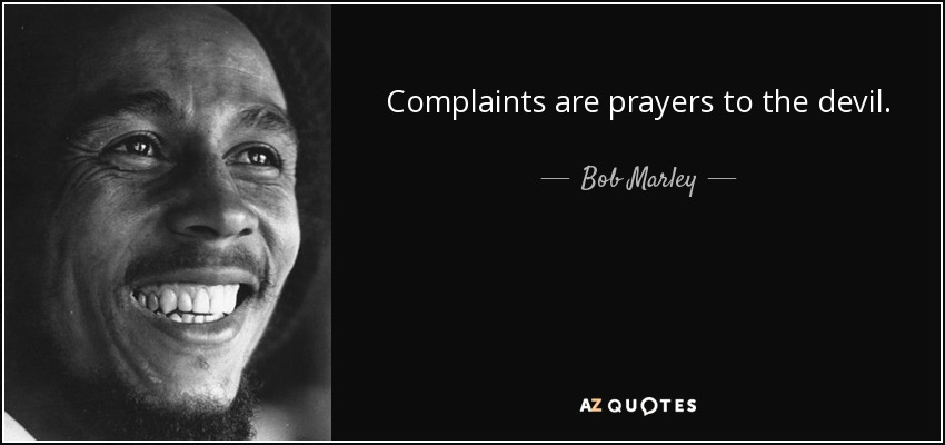 Complaints are prayers to the devil. - Bob Marley