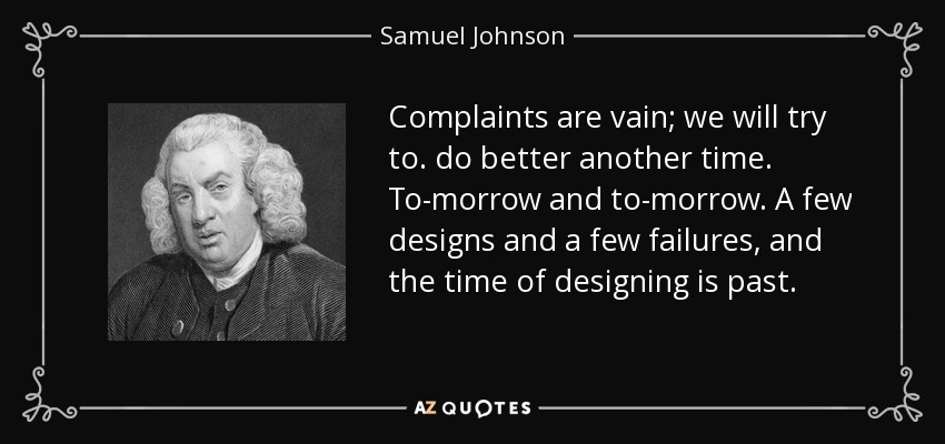 Complaints are vain; we will try to. do better another time. To-morrow and to-morrow. A few designs and a few failures, and the time of designing is past. - Samuel Johnson