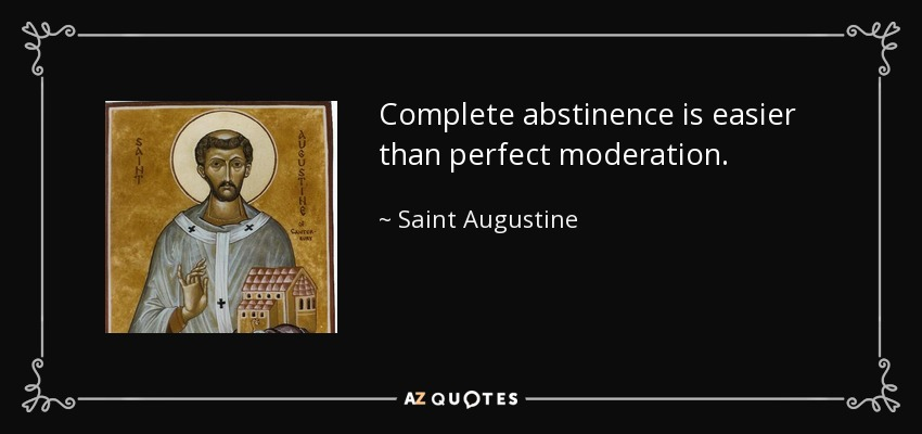 Complete abstinence is easier than perfect moderation. - Saint Augustine
