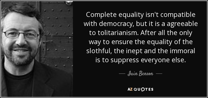 Complete equality isn't compatible with democracy, but it is a agreeable to tolitarianism. After all the only way to ensure the equality of the slothful, the inept and the immoral is to suppress everyone else. - Iain Benson
