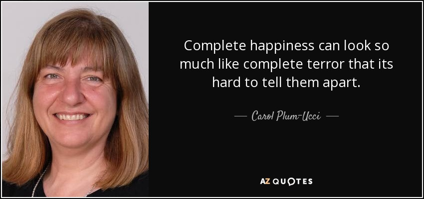 Complete happiness can look so much like complete terror that its hard to tell them apart. - Carol Plum-Ucci