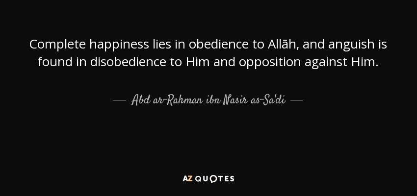 Complete happiness lies in obedience to Allāh, and anguish is found in disobedience to Him and opposition against Him. - Abd ar-Rahman ibn Nasir as-Sa'di