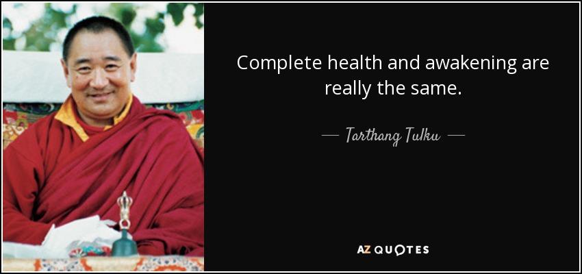 Complete health and awakening are really the same. - Tarthang Tulku
