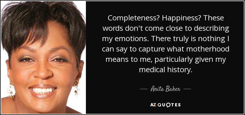 Completeness? Happiness? These words don't come close to describing my emotions. There truly is nothing I can say to capture what motherhood means to me, particularly given my medical history. - Anita Baker