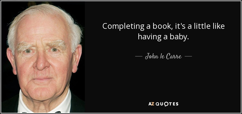 Completing a book, it's a little like having a baby. - John le Carre