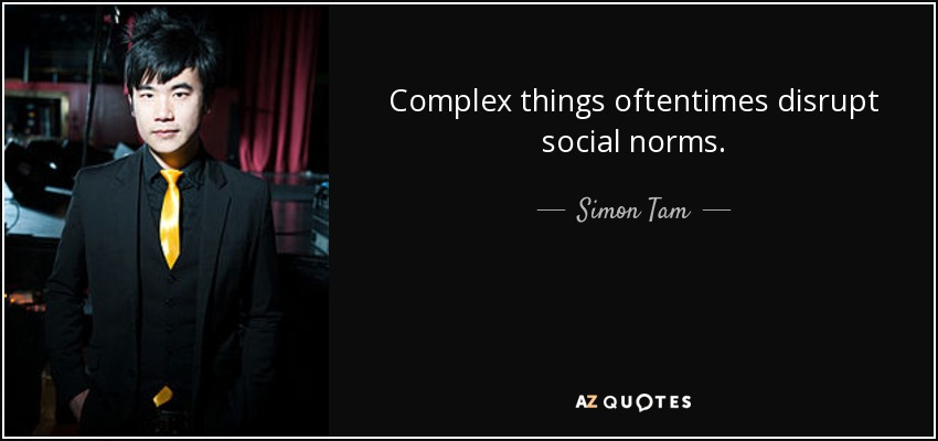 Complex things oftentimes disrupt social norms. - Simon Tam