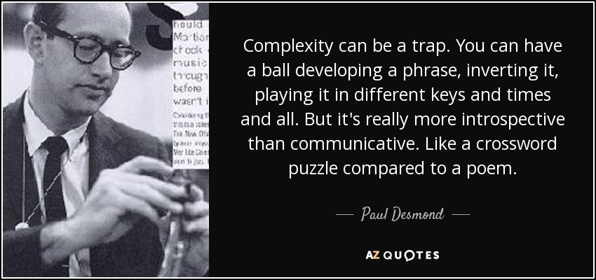 Complexity can be a trap. You can have a ball developing a phrase, inverting it, playing it in different keys and times and all. But it's really more introspective than communicative. Like a crossword puzzle compared to a poem. - Paul Desmond