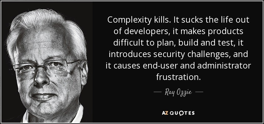 Complexity kills. It sucks the life out of developers, it makes products difficult to plan, build and test, it introduces security challenges, and it causes end-user and administrator frustration. - Ray Ozzie