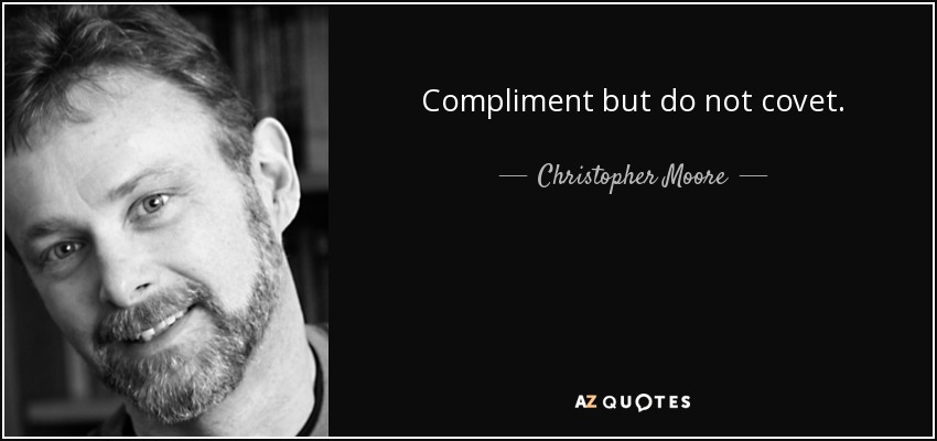 Compliment but do not covet. - Christopher Moore