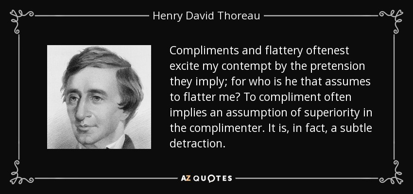 Compliments and flattery oftenest excite my contempt by the pretension they imply; for who is he that assumes to flatter me? To compliment often implies an assumption of superiority in the complimenter. It is, in fact, a subtle detraction. - Henry David Thoreau