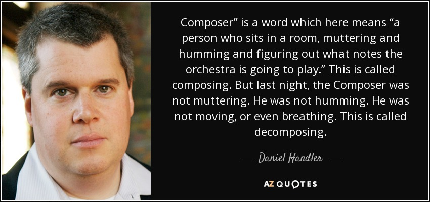 "Composer"" is a word which here means ""a person who sits in a room, muttering and humming and figuring out what notes the orchestra is going to play."" This is called composing. But last night, the Composer was not muttering. He was not humming. He was not moving, or even breathing. This is called decomposing. - Daniel Handler"