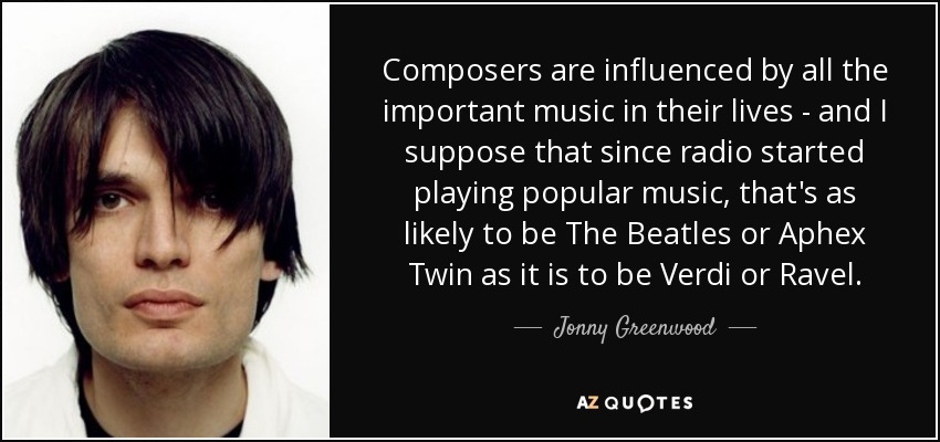 Composers are influenced by all the important music in their lives - and I suppose that since radio started playing popular music, that's as likely to be The Beatles or Aphex Twin as it is to be Verdi or Ravel. - Jonny Greenwood