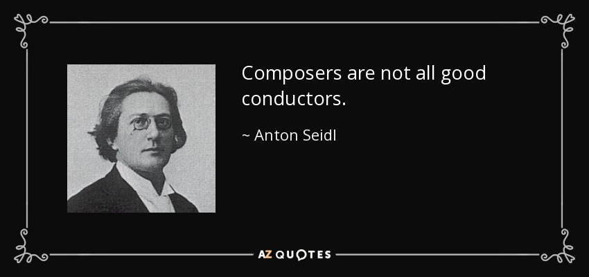 Composers are not all good conductors. - Anton Seidl