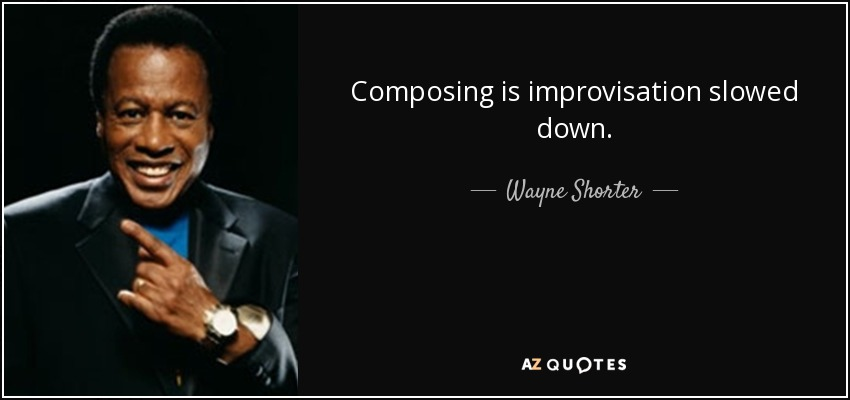 Composing is improvisation slowed down. - Wayne Shorter