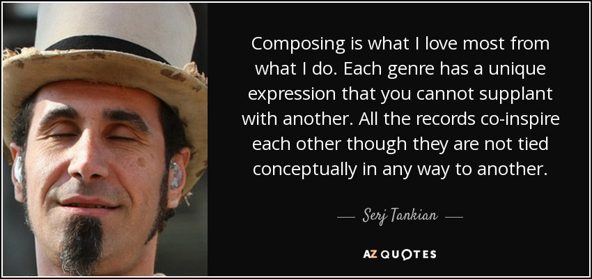 Composing is what I love most from what I do. Each genre has a unique expression that you cannot supplant with another. All the records co-inspire each other though they are not tied conceptually in any way to another. - Serj Tankian