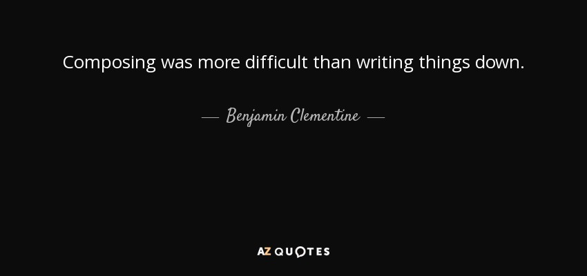 Composing was more difficult than writing things down. - Benjamin Clementine