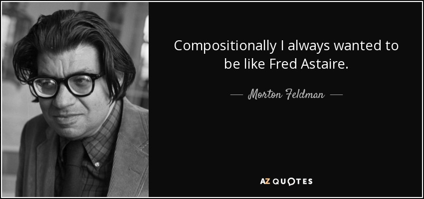 Compositionally I always wanted to be like Fred Astaire. - Morton Feldman