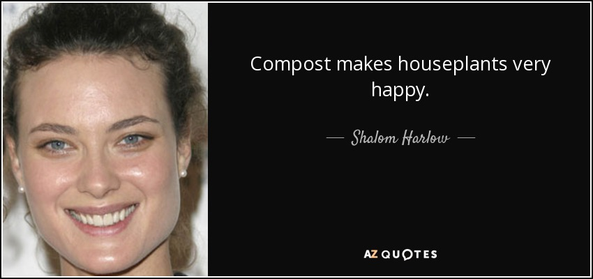 Compost makes houseplants very happy. - Shalom Harlow