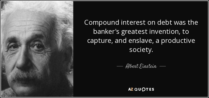 Compound interest on debt was the banker's greatest invention, to capture, and enslave, a productive society. - Albert Einstein