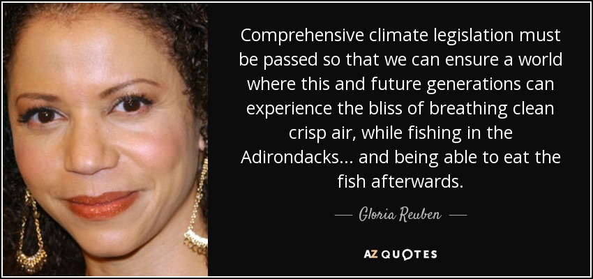 Comprehensive climate legislation must be passed so that we can ensure a world where this and future generations can experience the bliss of breathing clean crisp air, while fishing in the Adirondacks... and being able to eat the fish afterwards. - Gloria Reuben