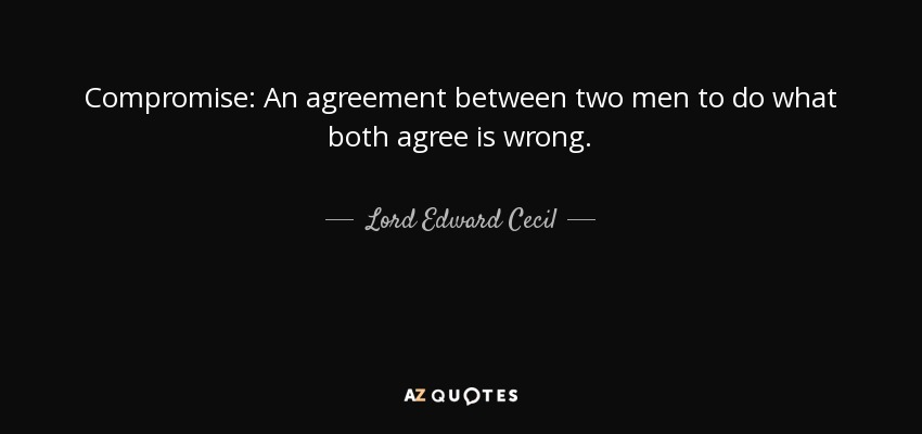 Lord Edward Cecil Quote Compromise An Agreement Between Two Men To