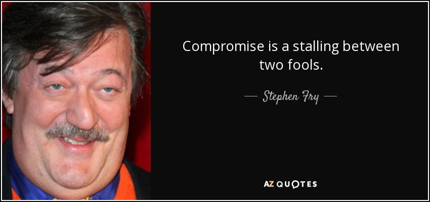 Compromise is a stalling between two fools. - Stephen Fry
