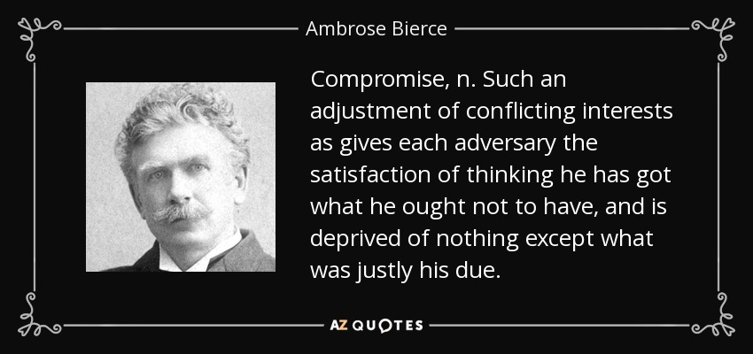 Compromise, n. Such an adjustment of conflicting interests as gives each adversary the satisfaction of thinking he has got what he ought not to have, and is deprived of nothing except what was justly his due. - Ambrose Bierce