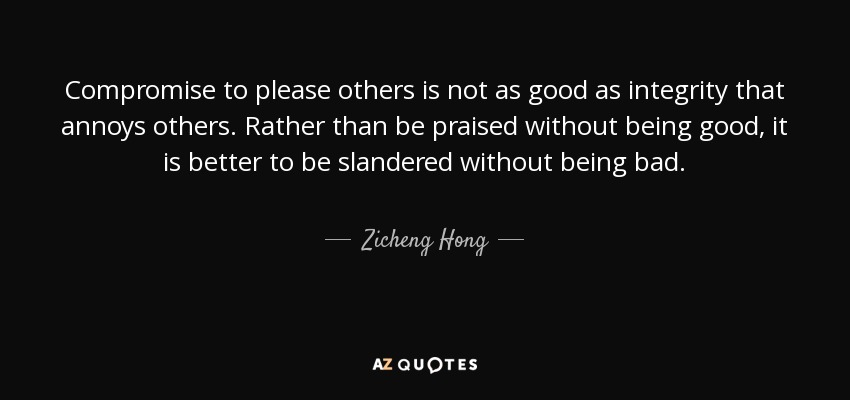 Compromise to please others is not as good as integrity that annoys others. Rather than be praised without being good, it is better to be slandered without being bad. - Zicheng Hong