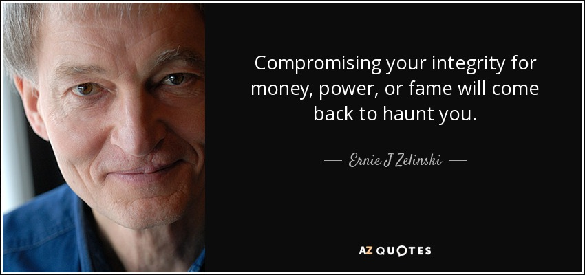 Compromising your integrity for money, power, or fame will come back to haunt you. - Ernie J Zelinski