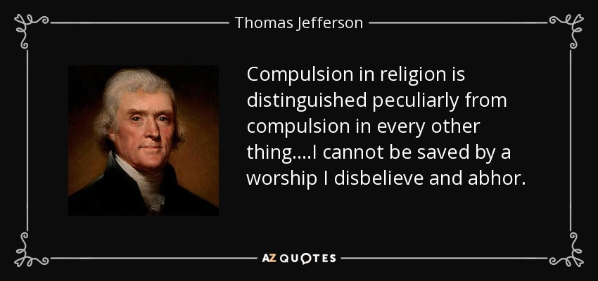 Compulsion in religion is distinguished peculiarly from compulsion in every other thing. ...I cannot be saved by a worship I disbelieve and abhor. - Thomas Jefferson