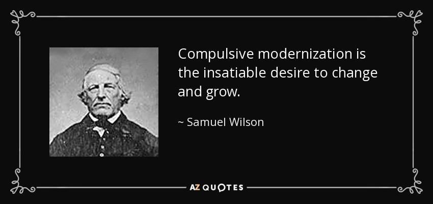 Compulsive modernization is the insatiable desire to change and grow. - Samuel Wilson