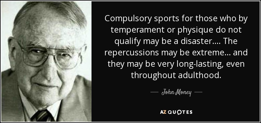 Compulsory sports for those who by temperament or physique do not qualify may be a disaster. . . . The repercussions may be extreme . . . and they may be very long-lasting, even throughout adulthood. - John Money