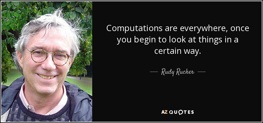 Computations are everywhere, once you begin to look at things in a certain way. - Rudy Rucker
