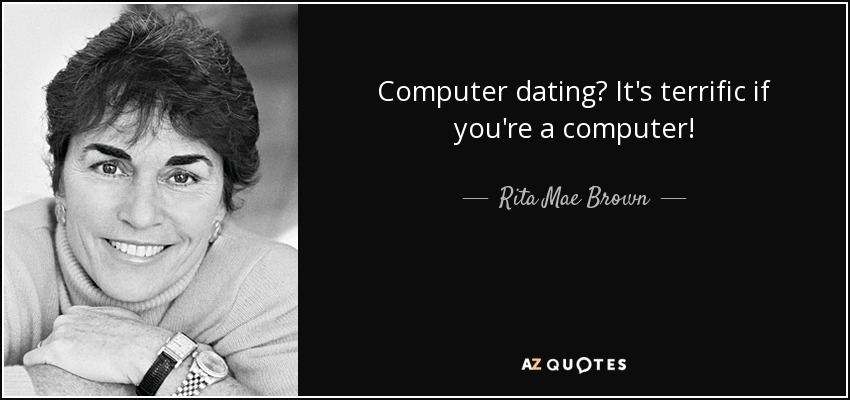 Computer dating? It's terrific if you're a computer! - Rita Mae Brown