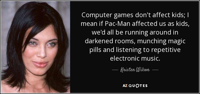 Computer games don't affect kids; I mean if Pac-Man affected us as kids, we'd all be running around in darkened rooms, munching magic pills and listening to repetitive electronic music. - Kristen Wilson