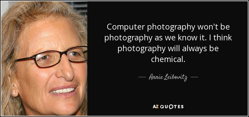 Computer photography won't be photography as we know it. I think photography will always be chemical. - Annie Leibovitz
