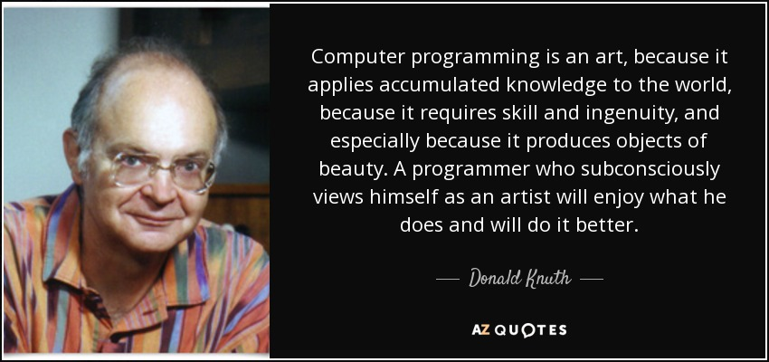 Computer programming is an art, because it applies accumulated knowledge to the world, because it requires skill and ingenuity, and especially because it produces objects of beauty. A programmer who subconsciously views himself as an artist will enjoy what he does and will do it better. - Donald Knuth
