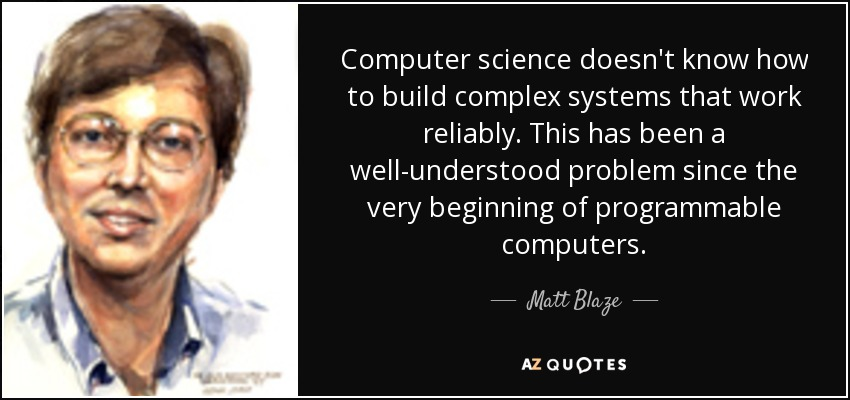 Computer science doesn't know how to build complex systems that work reliably. This has been a well-understood problem since the very beginning of programmable computers. - Matt Blaze