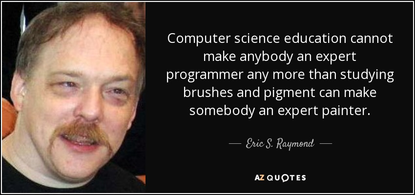 Computer science education cannot make anybody an expert programmer any more than studying brushes and pigment can make somebody an expert painter. - Eric S. Raymond