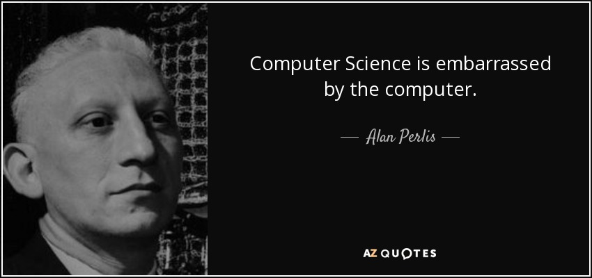 Computer Science is embarrassed by the computer. - Alan Perlis